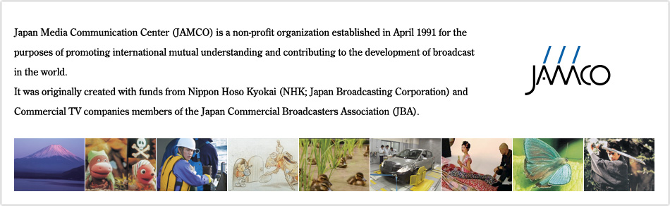 Japan Media Communication Center (JAMCO) is a non-profit organization established in April 1991 for the purposes of promoting international mutual understanding and contributing to the development of broadcast in the world. It was originally created with funds from Nippon Hoso Kyokai (NHK; Japan Broadcasting Corporation) and Commercial TV companies members of the Japan Commercial Broadcasters Association (JBA).