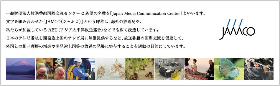 一般財団法人放送番組国際交流センターは、英語の名称を「Japan Media Communication Center」といいます。文字を組み合わせた「JAMCO(ジャムコ)」という呼称は、海外の放送局や、私たちが加盟しているABU(アジア太平洋放送連合)などでも広く浸透しています。日本のテレビ番組を開発途上国のテレビ局に無償提供するなど、放送番組の国際交流を促進して、外国との相互理解の増進や開発途上国等の放送の発展に寄与することを活動の目的にしています。
